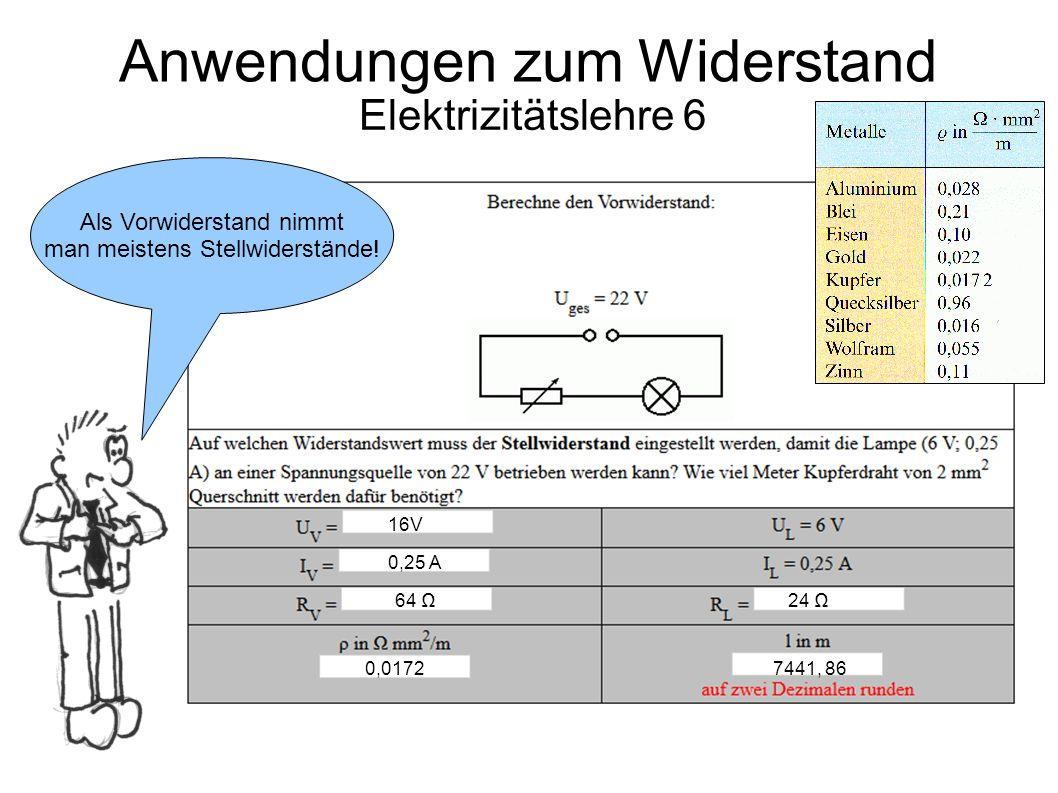 Elektrizitätslehre 6 Anwendungen zum Widerstand Als Vorwiderstand nimmt man meistens Stellwiderstände! 16V 0,25 A 64 Ω 24 Ω 0,01727441, 86