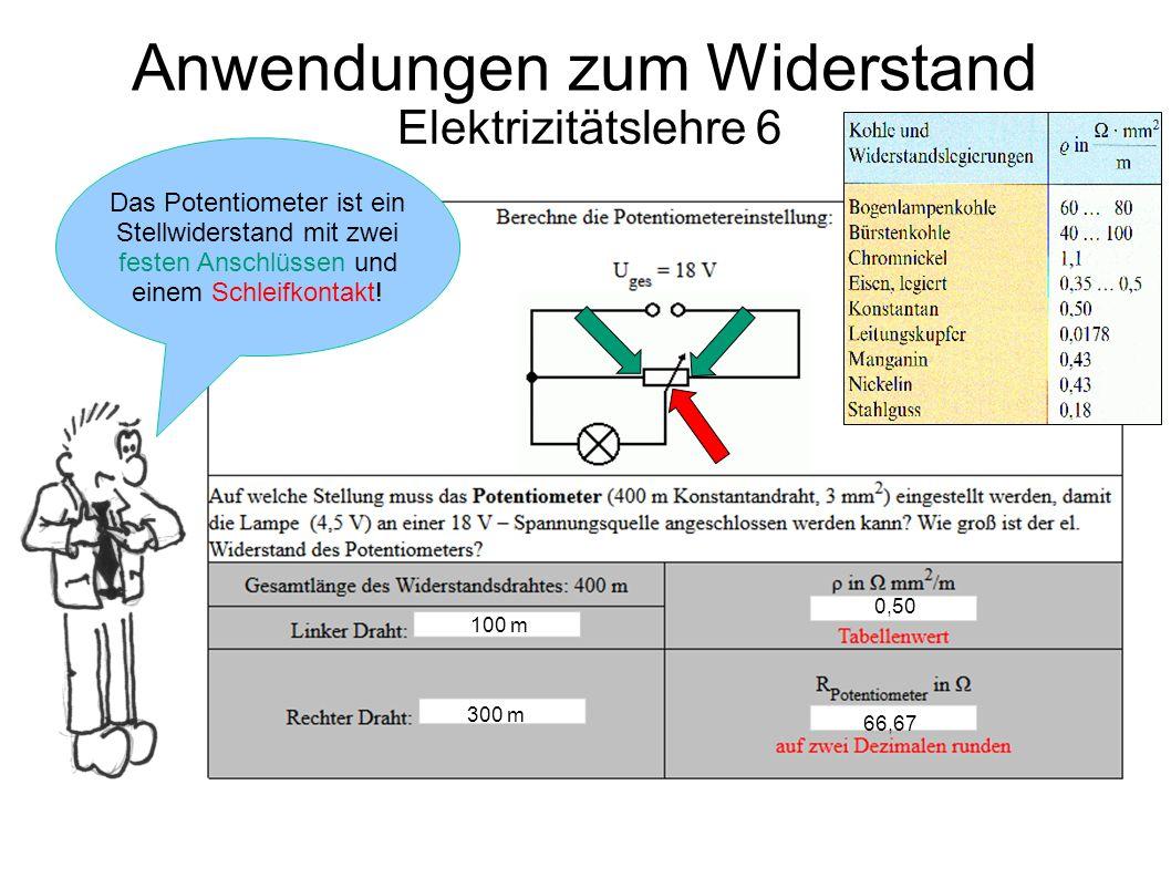 Elektrizitätslehre 6 Anwendungen zum Widerstand 100 m 300 m 0,50 66,67 Das Potentiometer ist ein Stellwiderstand mit zwei festen Anschlüssen und einem