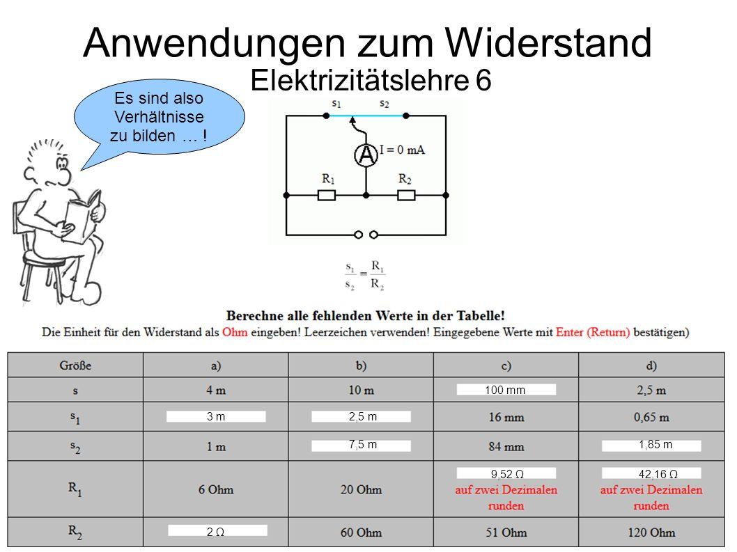 Elektrizitätslehre 6 Anwendungen zum Widerstand 100 mm 3 m 2,5 m 7,5 m1,85 m 9,52 Ω42,16 Ω 2 Ω Es sind also Verhältnisse zu bilden … !
