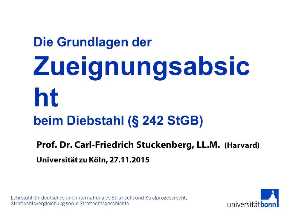 Prof. Dr. Carl-Friedrich Stuckenberg, LL.M. (Harvard) Universität zu Köln, 27.11.2015 Die Grundlagen der Zueignungsabsic ht beim Diebstahl (§ 242 StGB