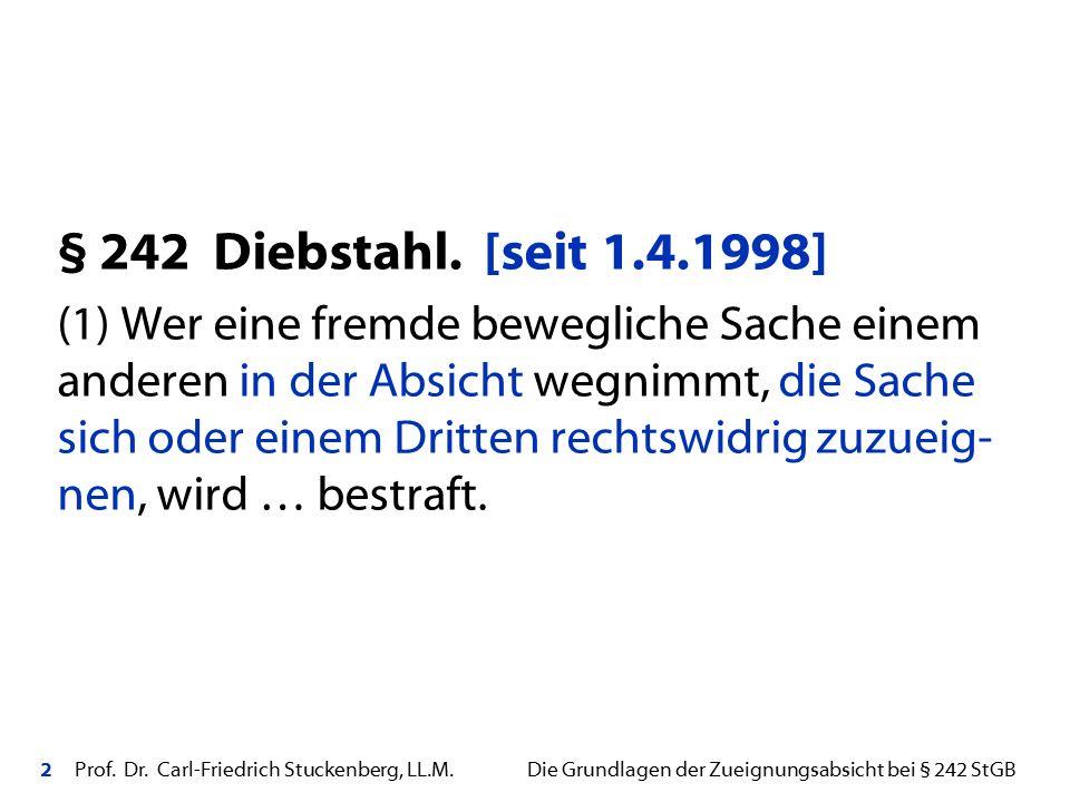 2 Prof. Dr. Carl-Friedrich Stuckenberg, LL.M. Die Grundlagen der Zueignungsabsicht bei § 242 StGB § 242 Diebstahl. [seit 1.4.1998] (1) Wer eine fremde