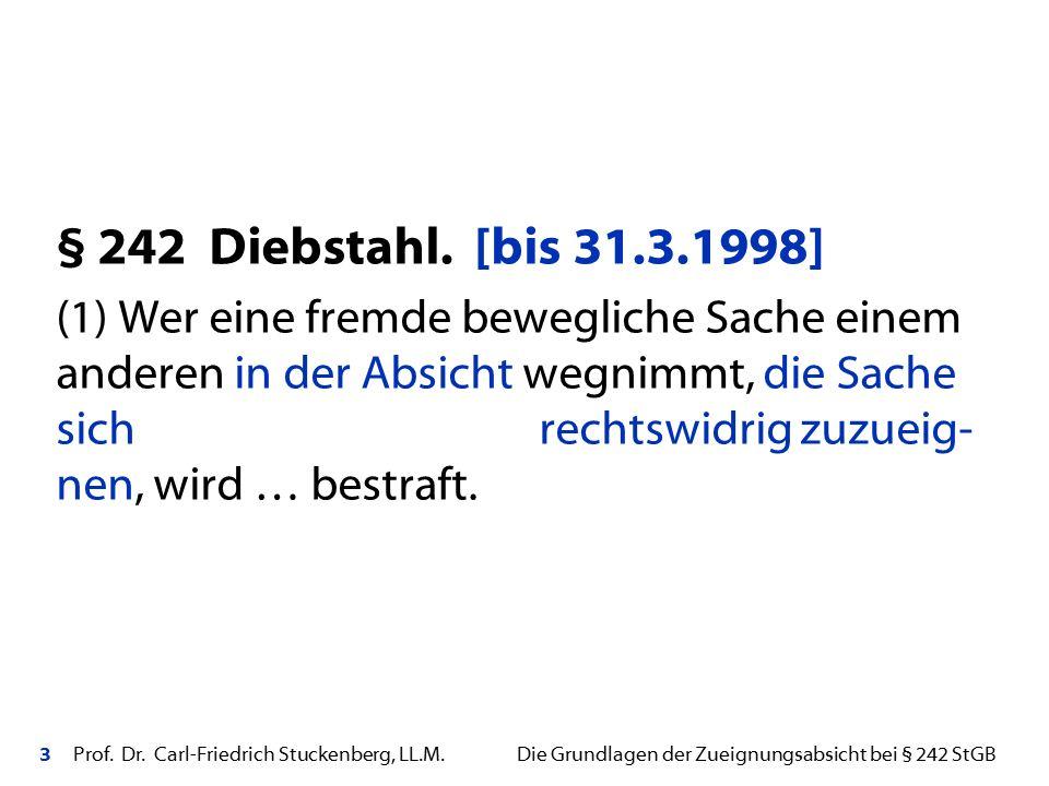 3 Prof. Dr. Carl-Friedrich Stuckenberg, LL.M. Die Grundlagen der Zueignungsabsicht bei § 242 StGB § 242 Diebstahl. [bis 31.3.1998] (1) Wer eine fremde