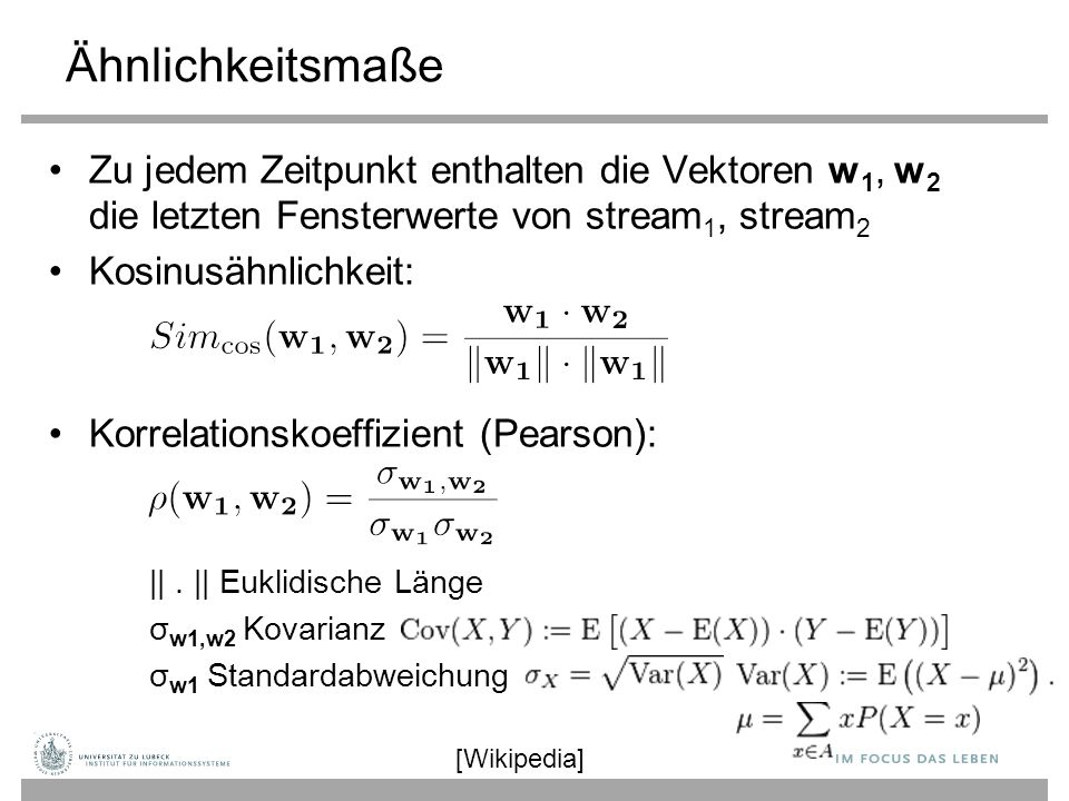 Ähnlichkeitsmaße Zu jedem Zeitpunkt enthalten die Vektoren w 1, w 2 die letzten Fensterwerte von stream 1, stream 2 Kosinusähnlichkeit: Korrelationskoeffizient (Pearson): ||.