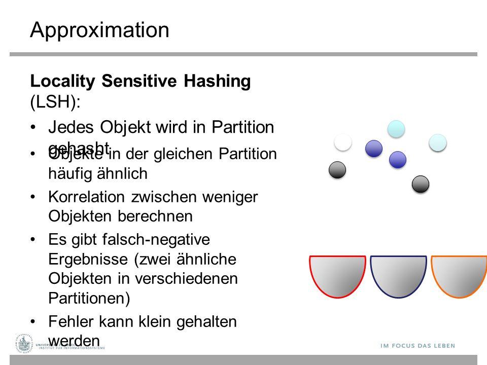 Approximation Locality Sensitive Hashing (LSH): Jedes Objekt wird in Partition gehasht Objekte in der gleichen Partition häufig ähnlich Korrelation zwischen weniger Objekten berechnen Es gibt falsch-negative Ergebnisse (zwei ähnliche Objekten in verschiedenen Partitionen) Fehler kann klein gehalten werden