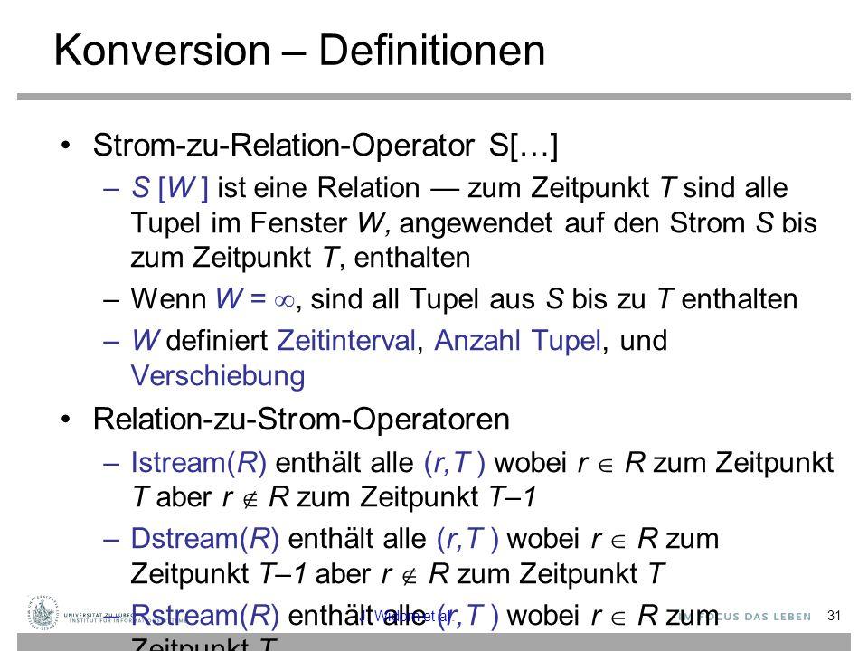 31 Konversion – Definitionen Strom-zu-Relation-Operator S[…] –S [W ] ist eine Relation — zum Zeitpunkt T sind alle Tupel im Fenster W, angewendet auf den Strom S bis zum Zeitpunkt T, enthalten –Wenn W = , sind all Tupel aus S bis zu T enthalten –W definiert Zeitinterval, Anzahl Tupel, und Verschiebung Relation-zu-Strom-Operatoren –Istream(R) enthält alle (r,T ) wobei r  R zum Zeitpunkt T aber r  R zum Zeitpunkt T–1 –Dstream(R) enthält alle (r,T ) wobei r  R zum Zeitpunkt T–1 aber r  R zum Zeitpunkt T –Rstream(R) enthält alle (r,T ) wobei r  R zum Zeitpunkt T J.