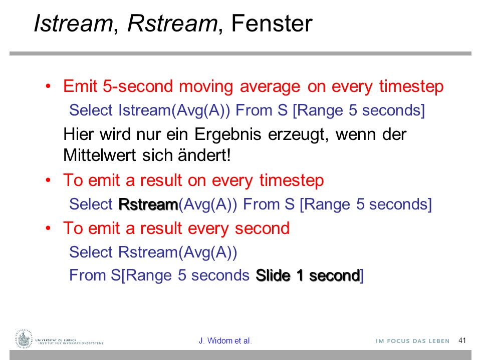 41 Istream, Rstream, Fenster Emit 5-second moving average on every timestep Select Istream(Avg(A)) From S [Range 5 seconds] Hier wird nur ein Ergebnis