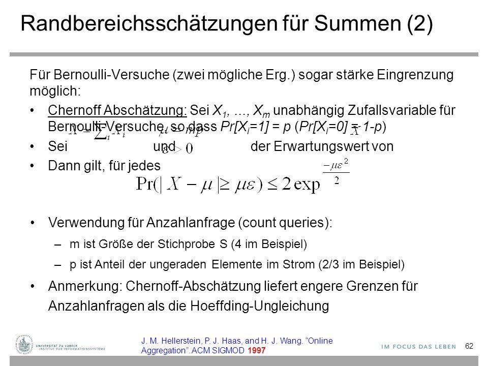 Randbereichsschätzungen für Summen (2) Für Bernoulli-Versuche (zwei mögliche Erg.) sogar stärke Eingrenzung möglich: Chernoff Abschätzung: Sei X 1,..., X m unabhängig Zufallsvariable für Bernoulli-Versuche, so dass Pr[X i =1] = p (Pr[X i =0] = 1-p) Sei und der Erwartungswert von Dann gilt, für jedes Verwendung für Anzahlanfrage (count queries): –m ist Größe der Stichprobe S (4 im Beispiel) –p ist Anteil der ungeraden Elemente im Strom (2/3 im Beispiel) Anmerkung: Chernoff-Abschätzung liefert engere Grenzen für Anzahlanfragen als die Hoeffding-Ungleichung 62 J.