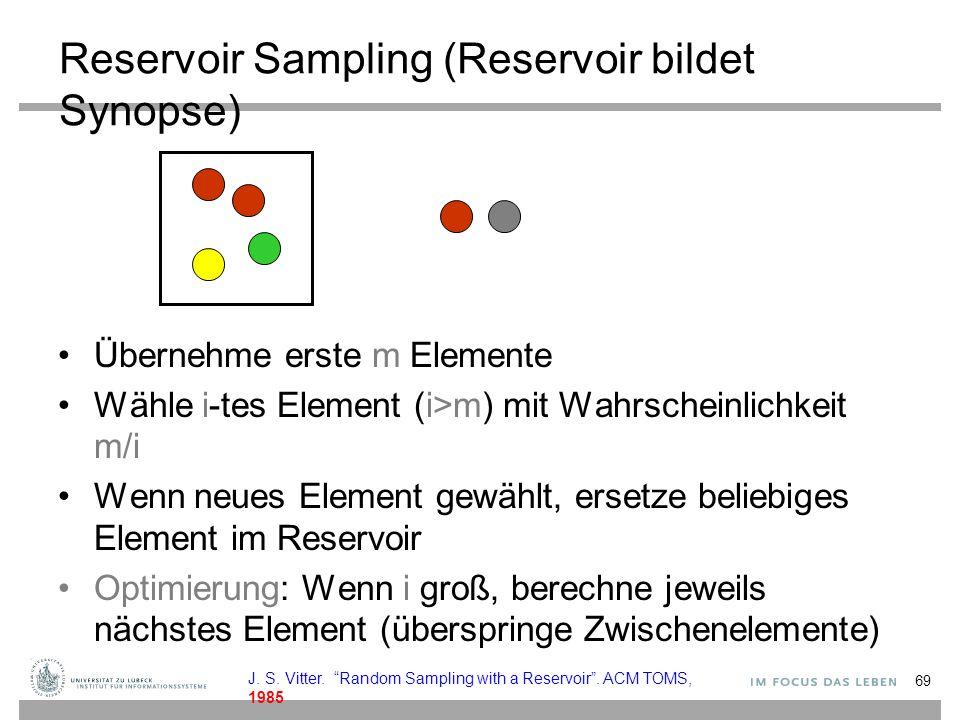 Reservoir Sampling (Reservoir bildet Synopse) Übernehme erste m Elemente Wähle i-tes Element (i>m) mit Wahrscheinlichkeit m/i Wenn neues Element gewählt, ersetze beliebiges Element im Reservoir Optimierung: Wenn i groß, berechne jeweils nächstes Element (überspringe Zwischenelemente) 69 J.