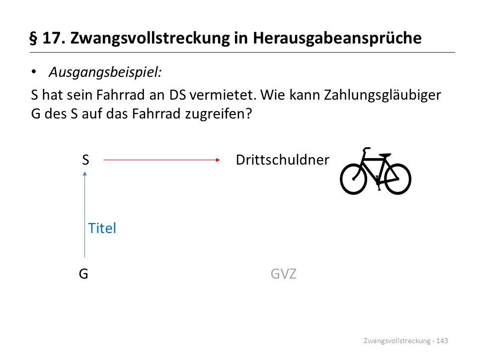§ 17. Zwangsvollstreckung in Herausgabeansprüche Ausgangsbeispiel: S hat sein Fahrrad an DS vermietet. Wie kann Zahlungsgläubiger G des S auf das Fahr