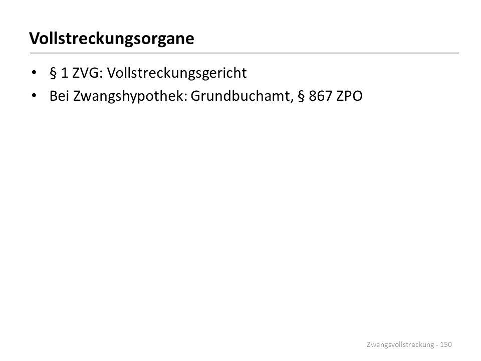 Vollstreckungsorgane § 1 ZVG: Vollstreckungsgericht Bei Zwangshypothek: Grundbuchamt, § 867 ZPO Zwangsvollstreckung - 150