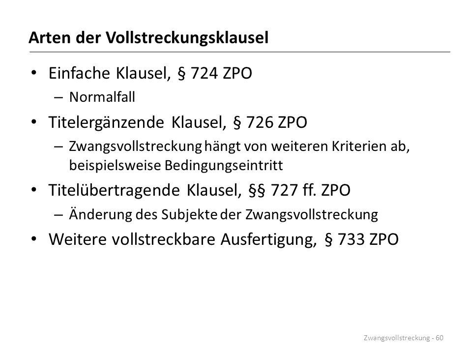 Arten der Vollstreckungsklausel Einfache Klausel, § 724 ZPO – Normalfall Titelergänzende Klausel, § 726 ZPO – Zwangsvollstreckung hängt von weiteren K