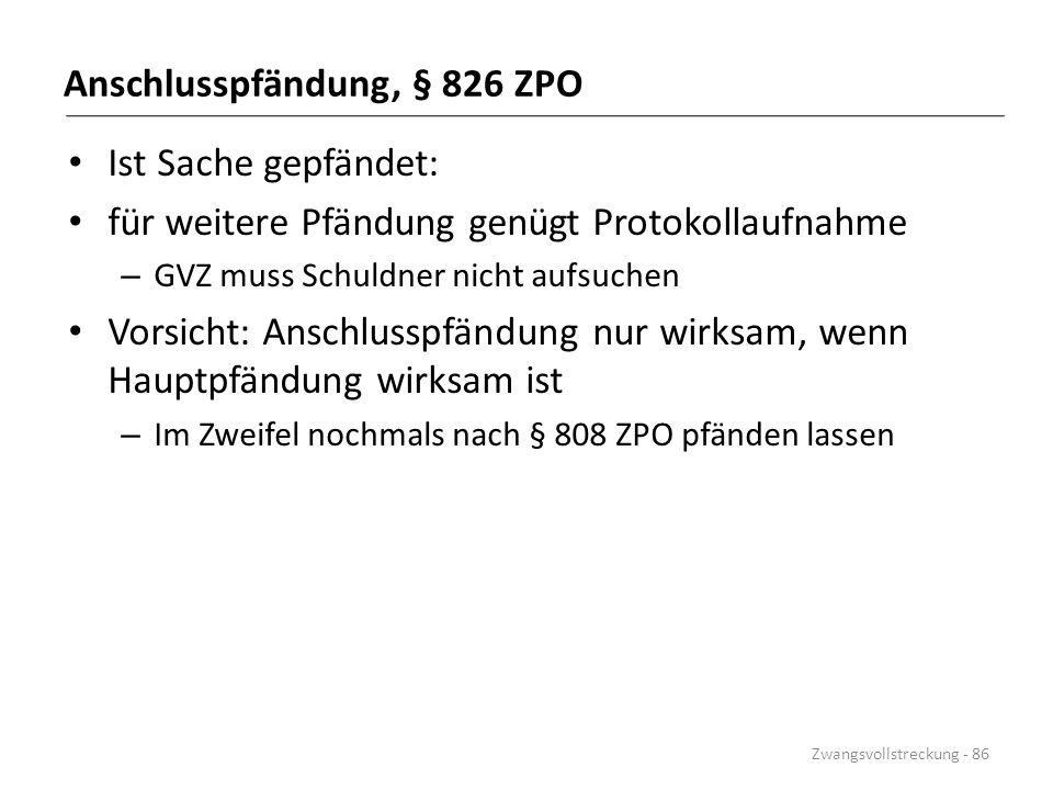 Anschlusspfändung, § 826 ZPO Ist Sache gepfändet: für weitere Pfändung genügt Protokollaufnahme – GVZ muss Schuldner nicht aufsuchen Vorsicht: Anschlu