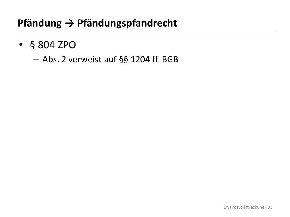 Pfändung → Pfändungspfandrecht § 804 ZPO – Abs. 2 verweist auf §§ 1204 ff. BGB Zwangsvollstreckung - 93