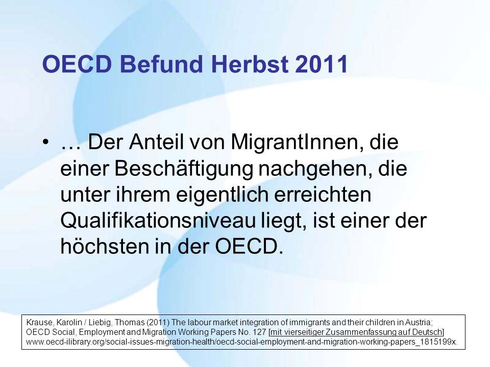 OECD Befund Herbst 2011 … Der Anteil von MigrantInnen, die einer Beschäftigung nachgehen, die unter ihrem eigentlich erreichten Qualifikationsniveau liegt, ist einer der höchsten in der OECD.