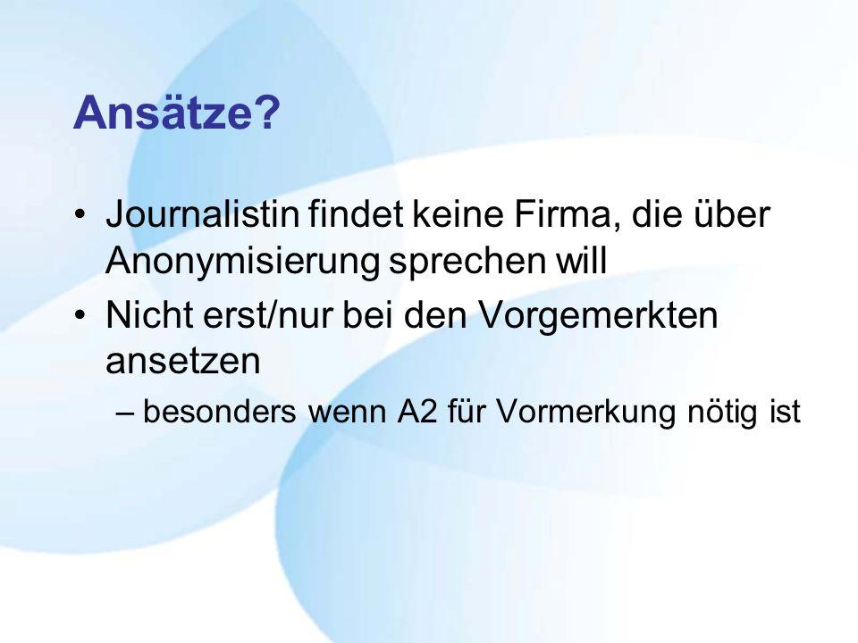 Ansätze? Journalistin findet keine Firma, die über Anonymisierung sprechen will Nicht erst/nur bei den Vorgemerkten ansetzen –besonders wenn A2 für Vo
