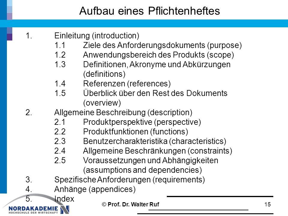 Aufbau eines Pflichtenheftes 15 1.Einleitung (introduction) 1.1Ziele des Anforderungsdokuments (purpose) 1.2Anwendungsbereich des Produkts (scope) 1.3Definitionen, Akronyme und Abkürzungen (definitions) 1.4Referenzen (references) 1.5Überblick über den Rest des Dokuments (overview) 2.Allgemeine Beschreibung (description) 2.1Produktperspektive (perspective) 2.2Produktfunktionen (functions) 2.3Benutzercharakteristika (characteristics) 2.4Allgemeine Beschränkungen (constraints) 2.5Voraussetzungen und Abhängigkeiten (assumptions and dependencies) 3.Spezifische Anforderungen (requirements) 4.Anhänge (appendices) 5.Index © Prof.
