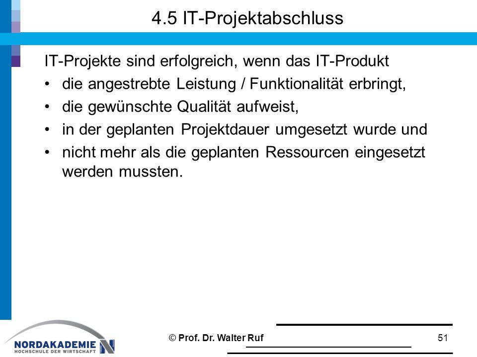 4.5 IT-Projektabschluss IT-Projekte sind erfolgreich, wenn das IT-Produkt die angestrebte Leistung / Funktionalität erbringt, die gewünschte Qualität aufweist, in der geplanten Projektdauer umgesetzt wurde und nicht mehr als die geplanten Ressourcen eingesetzt werden mussten.