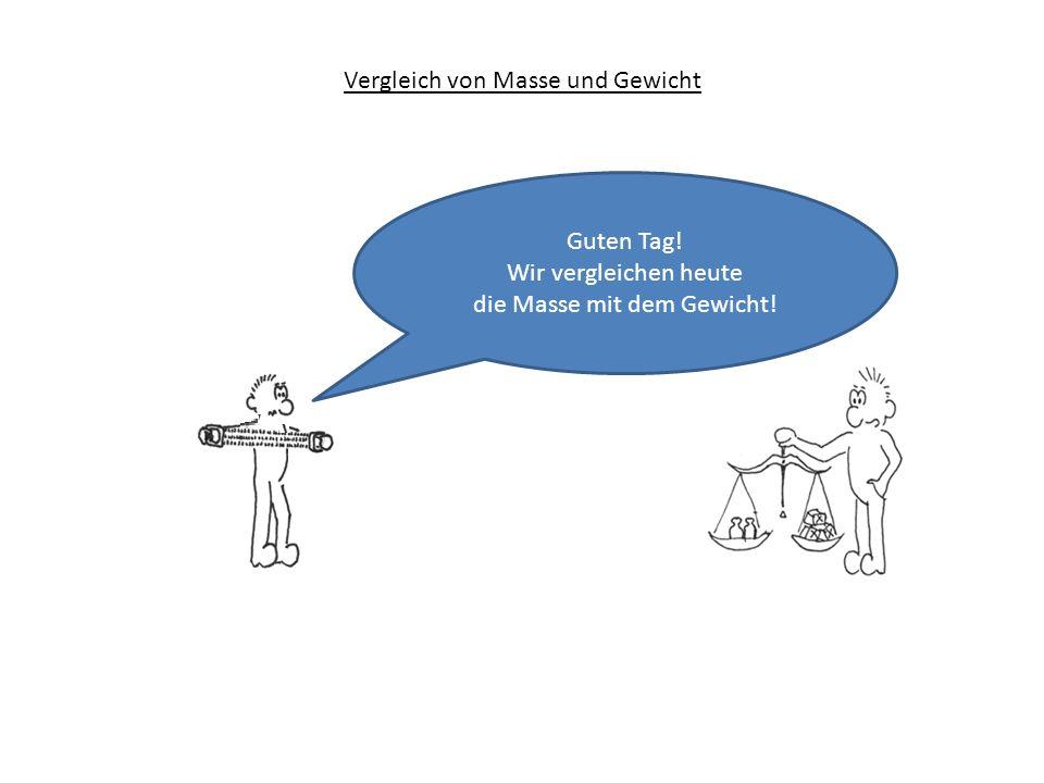 Vergleich von Masse und Gewicht Guten Tag! Wir vergleichen heute die Masse mit dem Gewicht!