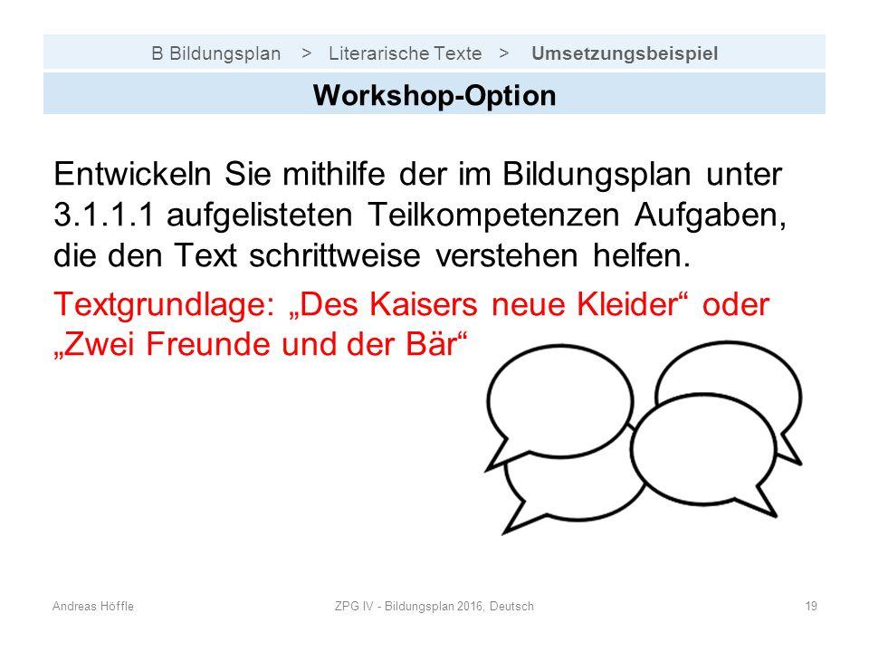 B Bildungsplan > Literarische Texte > Umsetzungsbeispiel Andreas HöffleZPG IV - Bildungsplan 2016, Deutsch19 Workshop-Option Entwickeln Sie mithilfe der im Bildungsplan unter 3.1.1.1 aufgelisteten Teilkompetenzen Aufgaben, die den Text schrittweise verstehen helfen.
