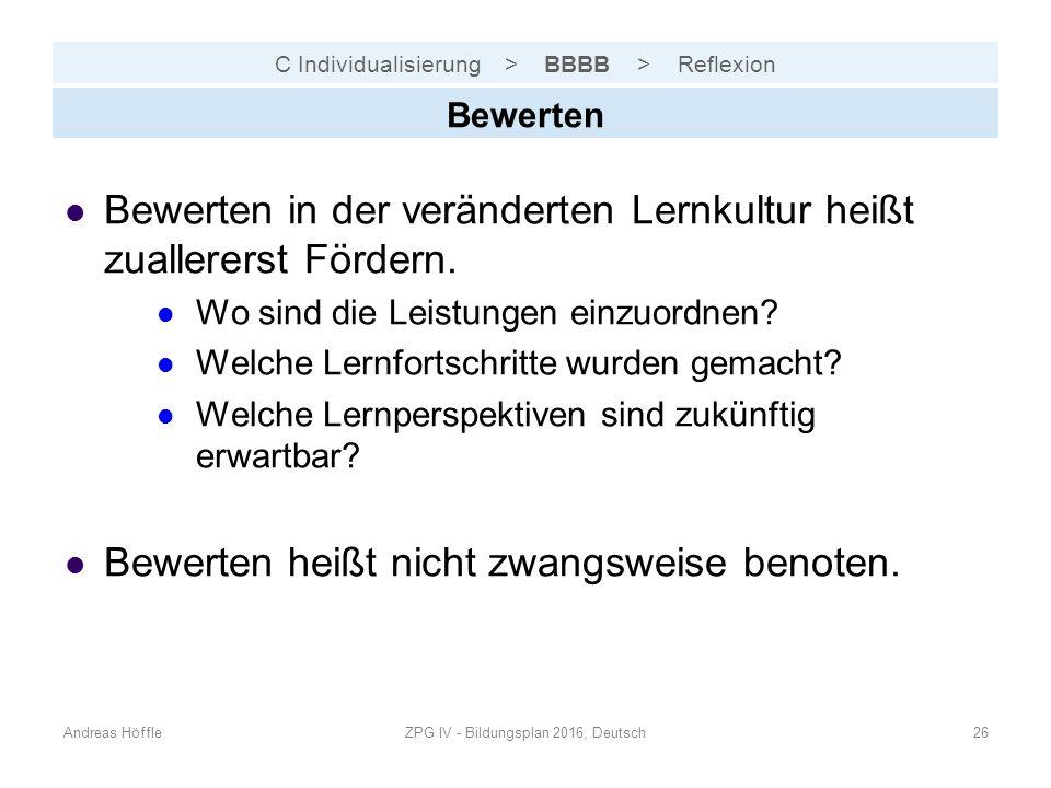 C Individualisierung > BBBB > Reflexion Andreas HöffleZPG IV - Bildungsplan 2016, Deutsch26 Bewerten Bewerten in der veränderten Lernkultur heißt zuallererst Fördern.