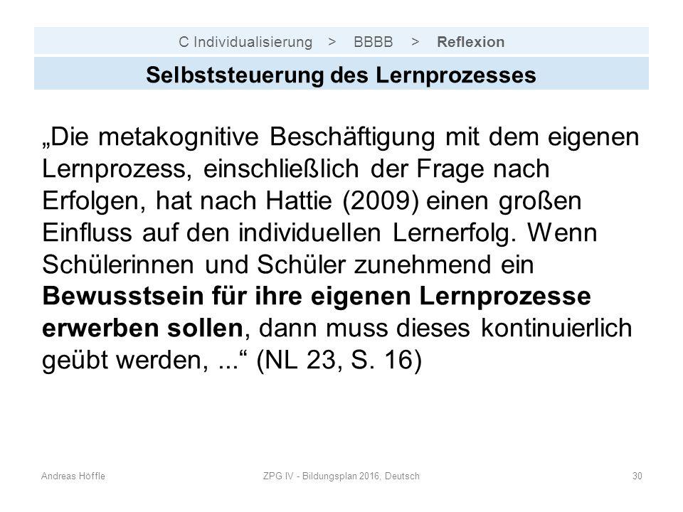 """C Individualisierung > BBBB > Reflexion Andreas HöffleZPG IV - Bildungsplan 2016, Deutsch30 Selbststeuerung des Lernprozesses """"Die metakognitive Beschäftigung mit dem eigenen Lernprozess, einschließlich der Frage nach Erfolgen, hat nach Hattie (2009) einen großen Einfluss auf den individuellen Lernerfolg."""