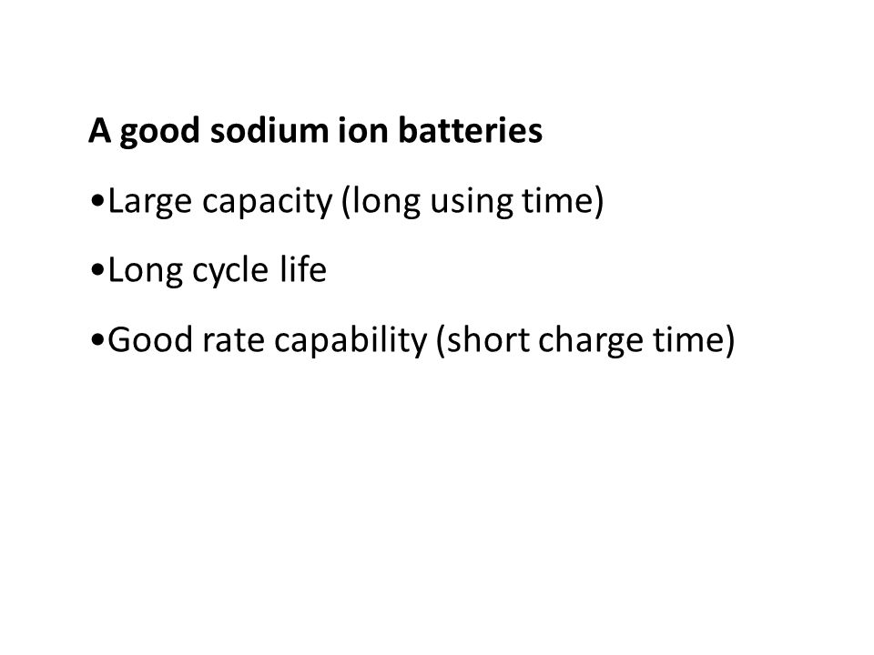 A good sodium ion batteries Large capacity (long using time) Long cycle life Good rate capability (short charge time)