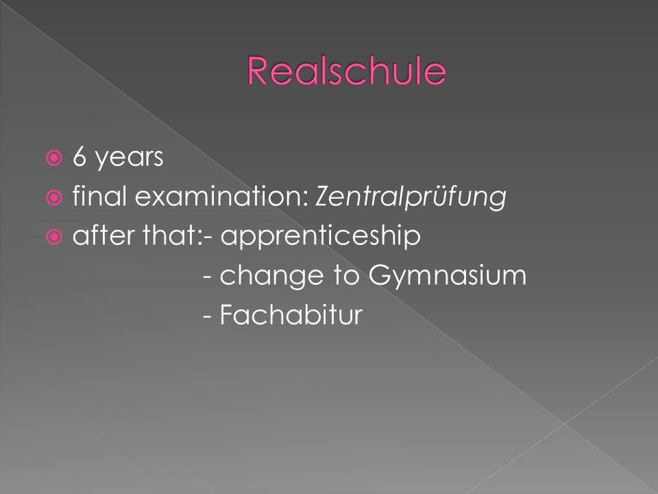  6 years  final examination: Zentralprüfung  after that:- apprenticeship - change to Gymnasium - Fachabitur