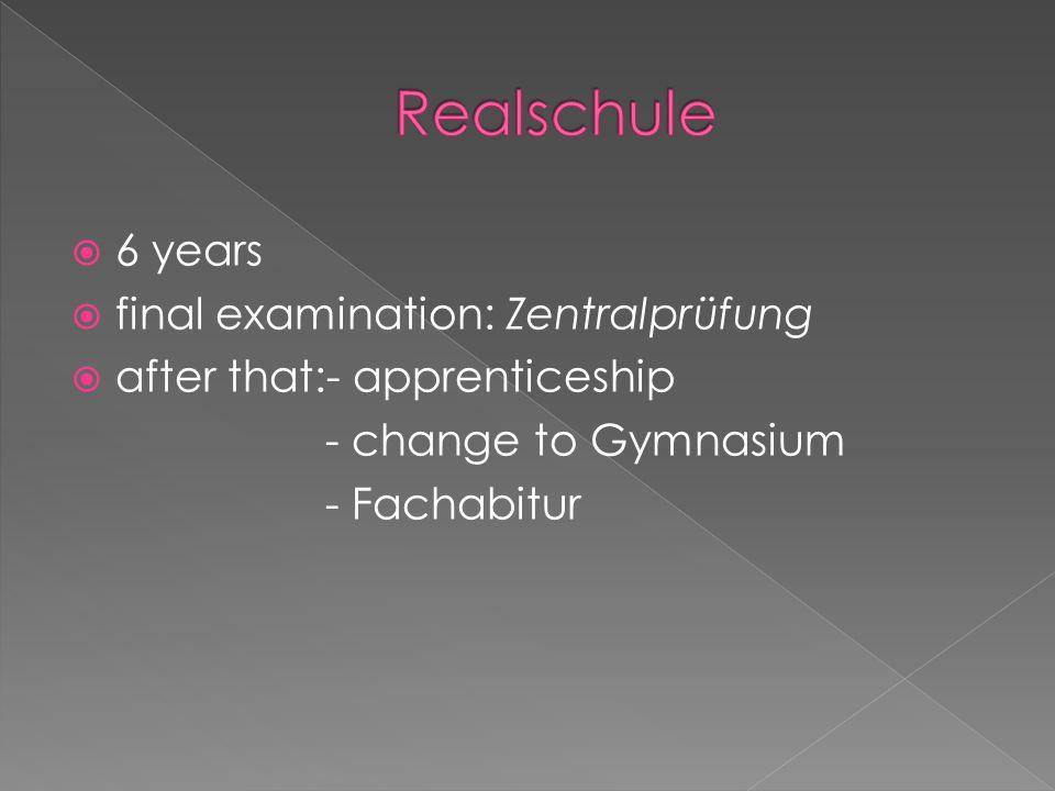  6 years  final examination: Hauptschulabschluss or Realschulabschluss  after that:- apprenticeship - change to Gymnasium - Fachabitur