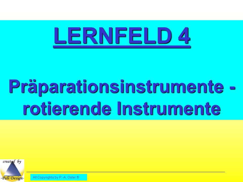 All Copyrights by P.-A. Oster ® LERNFELD 4 Präparationsinstrumente - rotierende Instrumente