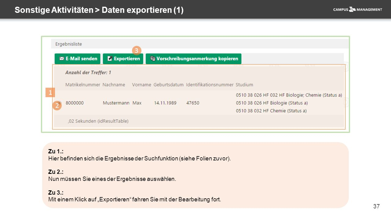 37 Sonstige Aktivitäten > Daten exportieren (1) 1 3 2 Zu 1.: Hier befinden sich die Ergebnisse der Suchfunktion (siehe Folien zuvor). Zu 2.: Nun müsse