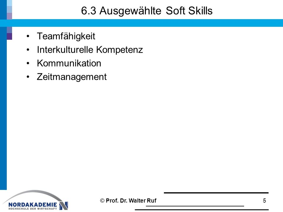 6.3 Ausgewählte Soft Skills Teamfähigkeit Interkulturelle Kompetenz Kommunikation Zeitmanagement 5© Prof. Dr. Walter Ruf