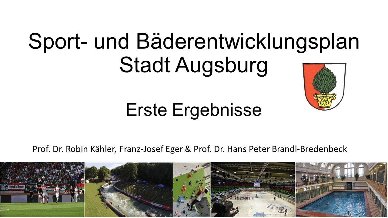 Sport- und Bäderentwicklungsplan Stadt Augsburg Erste Ergebnisse Prof. Dr. Robin Kähler, Franz-Josef Eger & Prof. Dr. Hans Peter Brandl-Bredenbeck