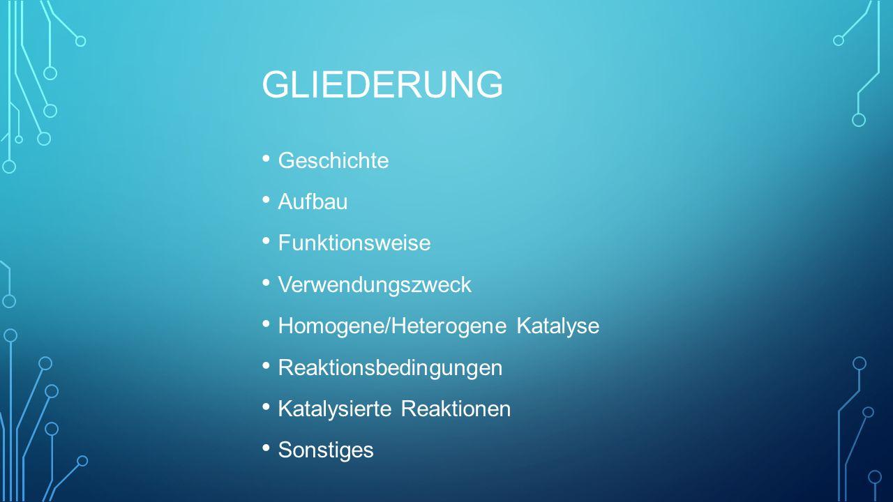 GLIEDERUNG Geschichte Aufbau Funktionsweise Verwendungszweck Homogene/Heterogene Katalyse Reaktionsbedingungen Katalysierte Reaktionen Sonstiges
