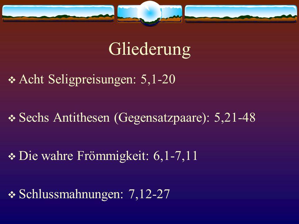 Gliederung  Acht Seligpreisungen: 5,1-20  Sechs Antithesen (Gegensatzpaare): 5,21-48  Die wahre Frömmigkeit: 6,1-7,11  Schlussmahnungen: 7,12-27