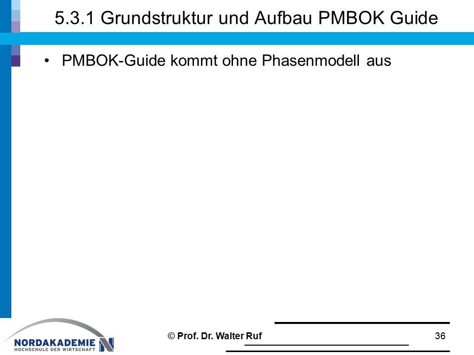 5.3.1 Grundstruktur und Aufbau PMBOK Guide PMBOK-Guide kommt ohne Phasenmodell aus 36© Prof. Dr. Walter Ruf