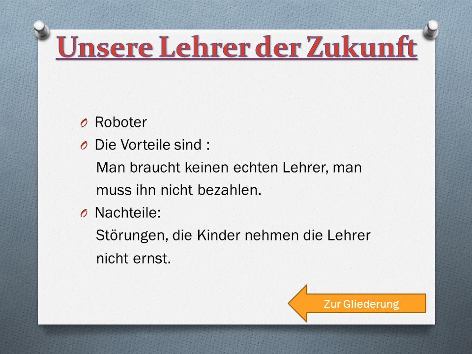 O Roboter O Die Vorteile sind : Man braucht keinen echten Lehrer, man muss ihn nicht bezahlen.