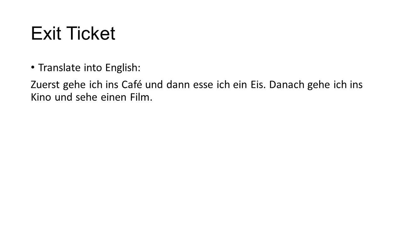 Exit Ticket Translate into English: Zuerst gehe ich ins Café und dann esse ich ein Eis. Danach gehe ich ins Kino und sehe einen Film.