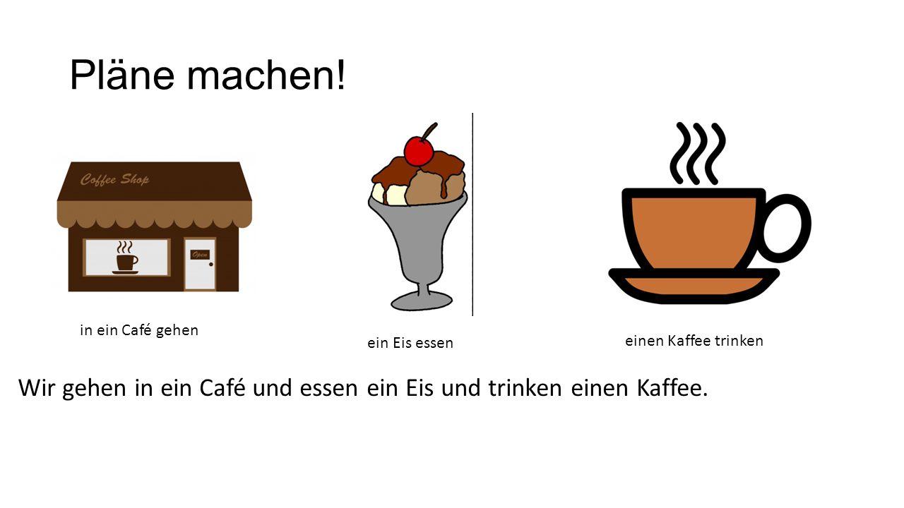 Pläne machen! Wir gehen in ein Café und essen ein Eis und trinken einen Kaffee. in ein Café gehen ein Eis essen einen Kaffee trinken