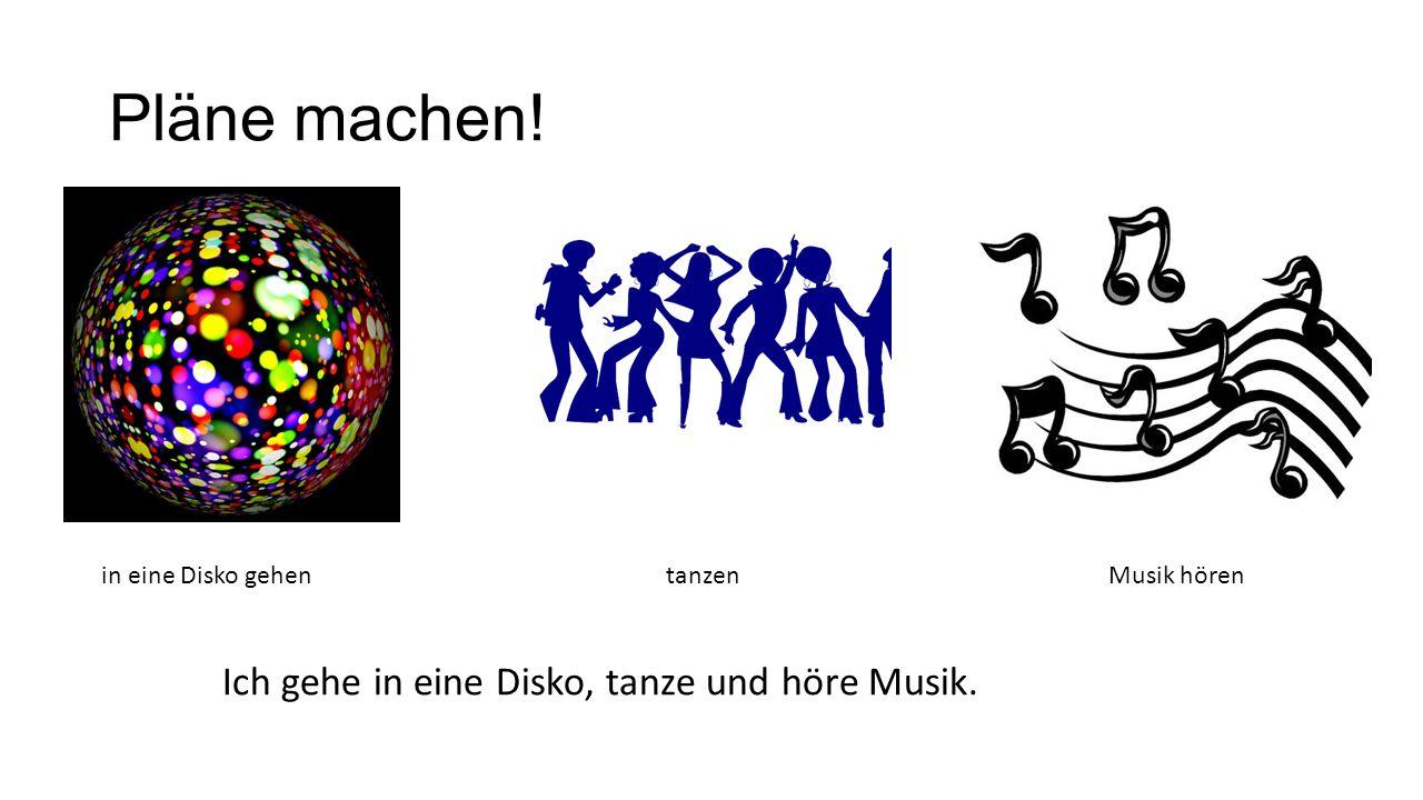 Pläne machen! in eine Disko gehentanzenMusik hören Ich gehe in eine Disko, tanze und höre Musik.