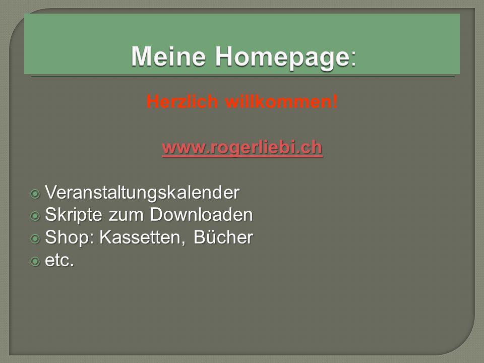 Herzlich willkommen! www.rogerliebi.ch  Veranstaltungskalender  Skripte zum Downloaden  Shop: Kassetten, Bücher  etc.