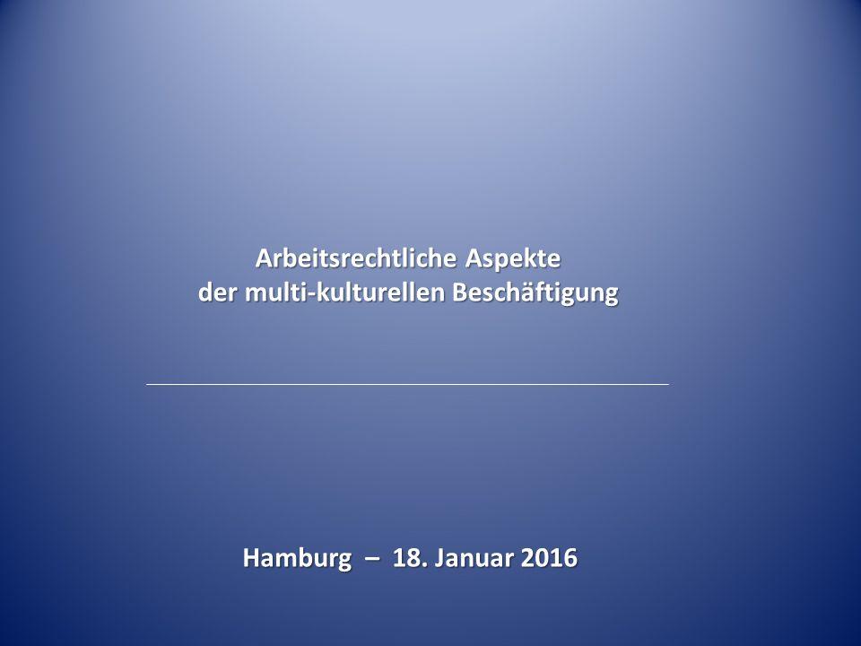 Hamburg – 18. Januar 2016 Arbeitsrechtliche Aspekte der multi-kulturellen Beschäftigung