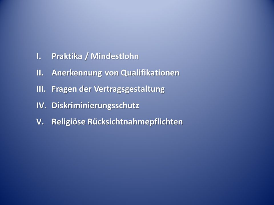 I.Praktika / Mindestlohn II.Anerkennung von Qualifikationen III.Fragen der Vertragsgestaltung IV.Diskriminierungsschutz V.Religiöse Rücksichtnahmepflichten