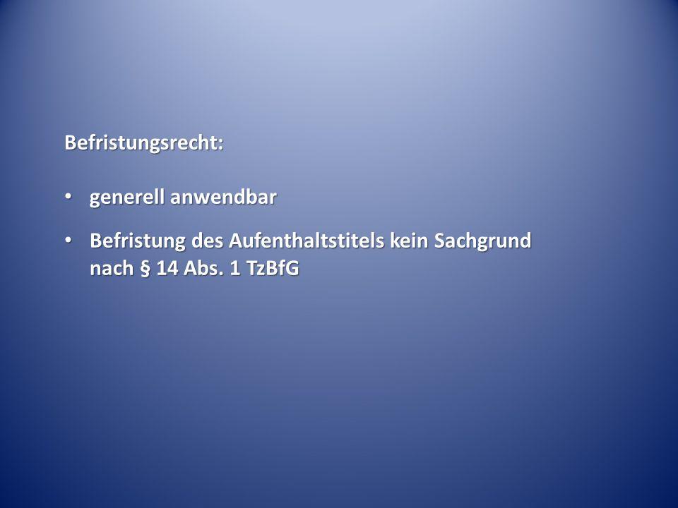 Befristungsrecht: generell anwendbar generell anwendbar Befristung des Aufenthaltstitels kein Sachgrund nach § 14 Abs. 1 TzBfG Befristung des Aufentha
