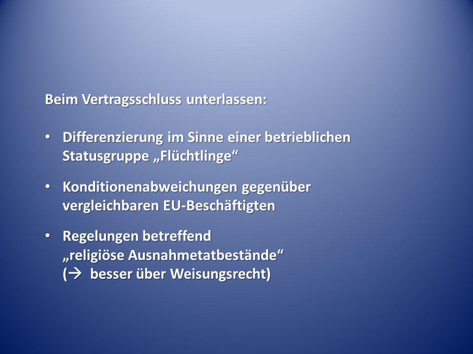 """Beim Vertragsschluss unterlassen: Differenzierung im Sinne einer betrieblichen Statusgruppe """"Flüchtlinge Differenzierung im Sinne einer betrieblichen Statusgruppe """"Flüchtlinge Konditionenabweichungen gegenüber vergleichbaren EU-Beschäftigten Konditionenabweichungen gegenüber vergleichbaren EU-Beschäftigten Regelungen betreffend """"religiöse Ausnahmetatbestände (  besser über Weisungsrecht) Regelungen betreffend """"religiöse Ausnahmetatbestände (  besser über Weisungsrecht)"""