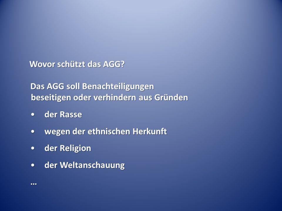 Wovor schützt das AGG? Das AGG soll Benachteiligungen beseitigen oder verhindern aus Gründen der Rasseder Rasse wegen der ethnischen Herkunftwegen der