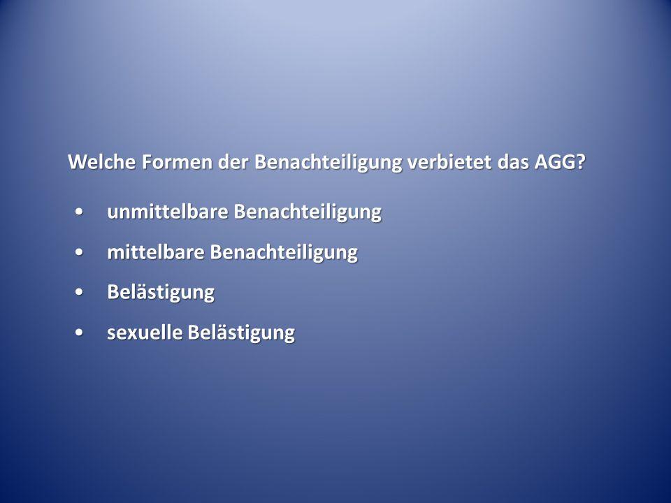 Welche Formen der Benachteiligung verbietet das AGG? unmittelbare Benachteiligungunmittelbare Benachteiligung mittelbare Benachteiligungmittelbare Ben
