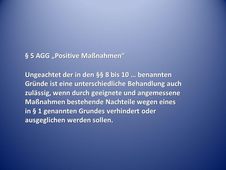 """§ 5 AGG """"Positive Maßnahmen"""" Ungeachtet der in den §§ 8 bis 10 … benannten Gründe ist eine unterschiedliche Behandlung auch zulässig, wenn durch geeig"""