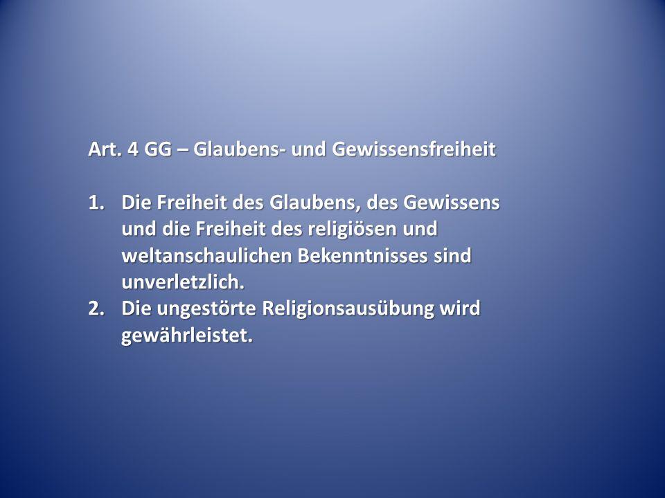 Art. 4 GG – Glaubens- und Gewissensfreiheit 1.Die Freiheit des Glaubens, des Gewissens und die Freiheit des religiösen und weltanschaulichen Bekenntni