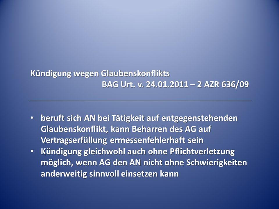 Kündigung wegen Glaubenskonflikts BAG Urt. v. 24.01.2011 – 2 AZR 636/09 beruft sich AN bei Tätigkeit auf entgegenstehenden Glaubenskonflikt, kann Beha
