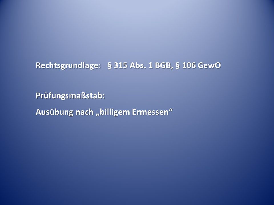 """Rechtsgrundlage: § 315 Abs. 1 BGB, § 106 GewO Prüfungsmaßstab: Ausübung nach """"billigem Ermessen"""""""